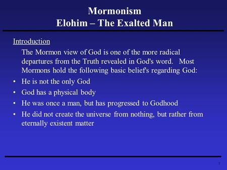 1 Mormonism Elohim – The Exalted Man Introduction The Mormon view of God is one of the more radical departures from the Truth revealed in God's word. Most.