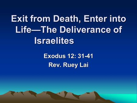 Exit from Death, Enter into Life—The Deliverance of Israelites Exodus 12: 31-41 Rev. Ruey Lai.