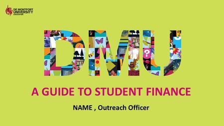 A GUIDE TO STUDENT FINANCE NAME, Outreach Officer.