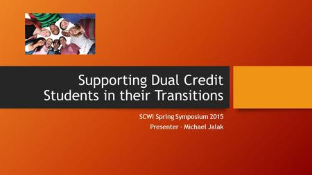 Supporting Dual Credit Students in their Transitions SCWI Spring Symposium 2015 Presenter - Michael Jalak.