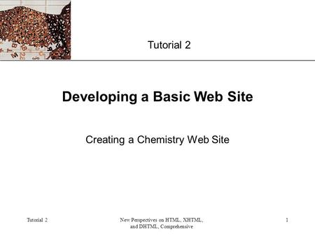 XP Tutorial 2New Perspectives on HTML, XHTML, and DHTML, Comprehensive 1 Developing a Basic Web Site Creating a Chemistry Web Site Tutorial 2.