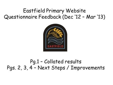 Eastfield Primary Website Questionnaire Feedback (Dec '12 – Mar '13) Pg.1 – Collated results Pgs. 2, 3, 4 – Next Steps / Improvements.