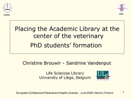 1 Placing the Academic Library at the center of the veterinary PhD students' formation Life Sciences Library University of Liège, Belgium European Conference.