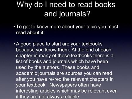 Why do I need to read books and journals? To get to know more about your topic you must read about it. A good place to start are your textbooks because.