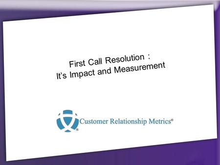 First Call Resolution : It's Impact and Measurement.
