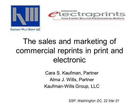 The sales and marketing of commercial reprints in print and electronic Cara S. Kaufman, Partner Alma J. Wills, Partner Kaufman-Wills Group, LLC SSP, Washington.