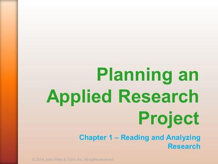 Planning an Applied Research Project Chapter 1 – Reading and Analyzing Research © 2014 John Wiley & Sons, Inc. All rights reserved.