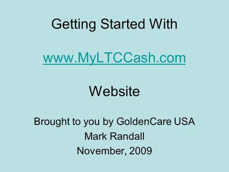 Getting Started With www.MyLTCCash.com Website www.MyLTCCash.com Brought to you by GoldenCare USA Mark Randall November, 2009.