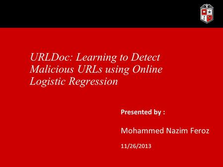URLDoc: Learning to Detect Malicious URLs using Online Logistic Regression Presented by : Mohammed Nazim Feroz 11/26/2013.