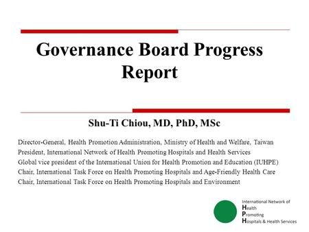 Governance Board Progress Report Shu-Ti Chiou, MD, PhD, MSc Director-General, Health Promotion Administration, Ministry of Health and Welfare, Taiwan President,