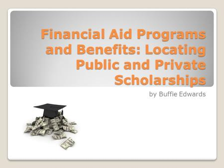 Financial Aid Programs and Benefits: Locating Public and Private Scholarships by Buffie Edwards.
