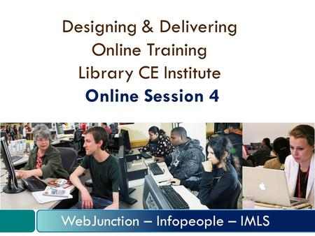 Designing & Delivering Online Training Library CE Institute Online Session 4 WebJunction – Infopeople – IMLS.