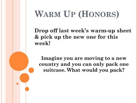 W ARM U P (H ONORS ) Drop off last week's warm-up sheet & pick up the new one for this week! Imagine you are moving to a new country and you can only pack.
