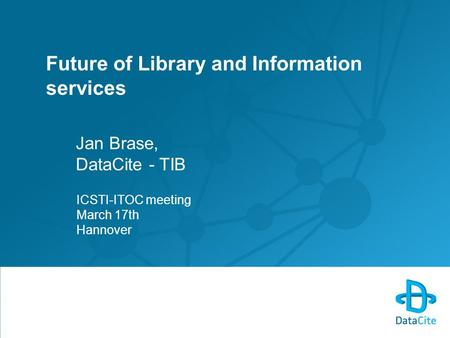Future of Library and Information services Jan Brase, DataCite - TIB ICSTI-ITOC meeting March 17th Hannover.
