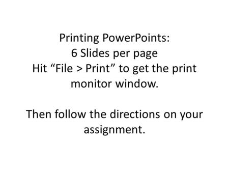 "Printing PowerPoints: 6 Slides per page Hit ""File > Print"" to get the print monitor window. Then follow the directions on your assignment."