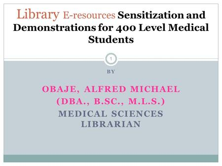 BY OBAJE, ALFRED MICHAEL (DBA., B.SC., M.L.S.) MEDICAL SCIENCES LIBRARIAN 1 Library E-resources Sensitization and Demonstrations for 400 Level Medical.