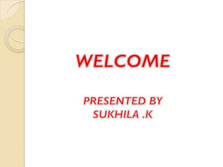 WELCOME PRESENTED BY SUKHILA .K.