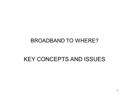 1 BROADBAND TO WHERE? KEY CONCEPTS AND ISSUES. 2 BROADBAND TO WHERE WHO CAN INSTALL TELCO INFRASTRUCTURE (THE NBN) - KEY CONCEPTS Communications carriage.