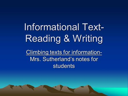 Informational Text- Reading & Writing Climbing texts for information- Mrs. Sutherland's notes for students.