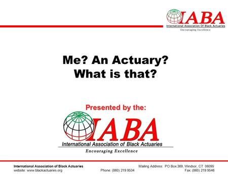Me? An Actuary? What is that? Presented by the: International Association of Black Actuaries Mailing Address: PO Box 369, Windsor, CT 06095 website: www.blackactuaries.org.