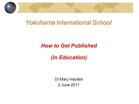 Yokohama International School How to Get Published (in Education) Dr Mary Hayden 2 June 2011.