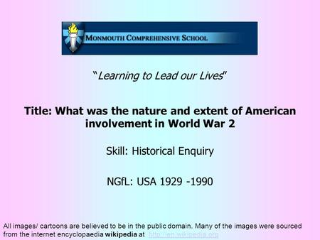 """Learning to Lead our Lives"" Title: What was the nature and extent of American involvement in World War 2 Skill: Historical Enquiry NGfL: USA 1929 -1990."
