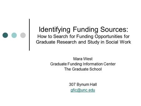 Identifying Funding Sources: How to Search for Funding Opportunities for Graduate Research and Study in Social Work Mara West Graduate Funding Information.