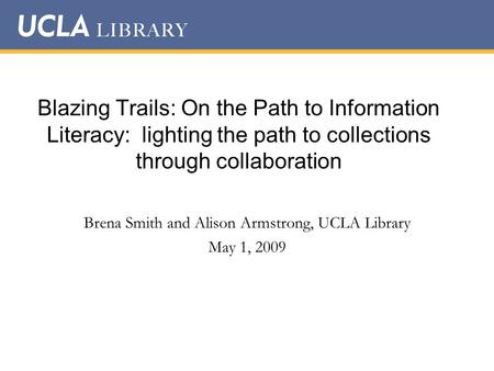 Blazing Trails: On the Path to Information Literacy: lighting the path to collections through collaboration Brena Smith and Alison Armstrong, UCLA Library.