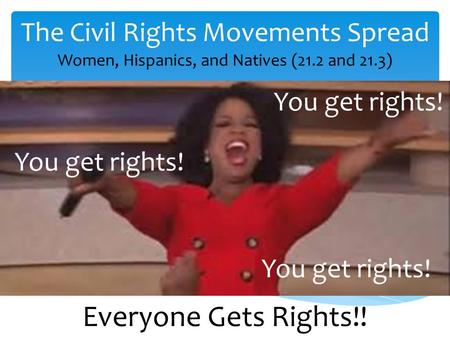 The Civil Rights Movements Spread Women, Hispanics, and Natives (21.2 and 21.3) You get rights! Everyone Gets Rights!!