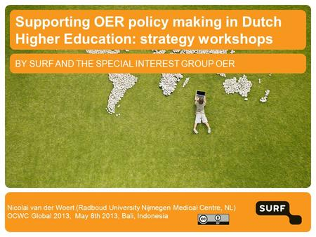 BY SURF AND THE SPECIAL INTEREST GROUP OER Supporting OER policy making in Dutch Higher Education: strategy workshops Nicolai van der Woert (Radboud University.
