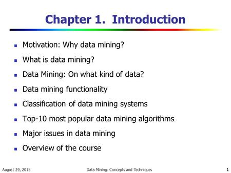 August 29, 2015 Data Mining: Concepts and Techniques 1 Chapter 1. Introduction Motivation: Why data mining? What is data mining? Data Mining: On what kind.