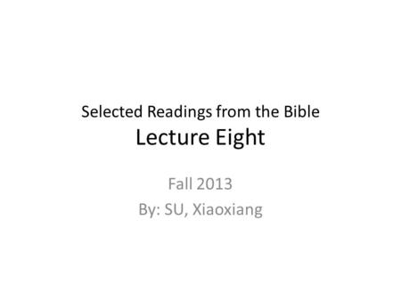 Selected Readings from the Bible Lecture Eight Fall 2013 By: SU, Xiaoxiang.