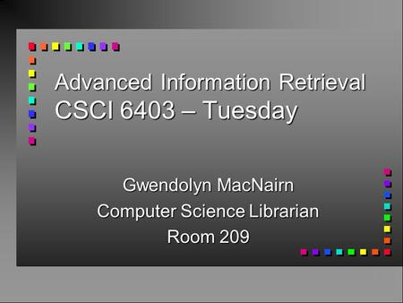 Advanced Information Retrieval CSCI 6403 – Tuesday Gwendolyn MacNairn Computer Science Librarian Room 209.