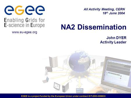 EGEE is a project funded by the European Union under contract IST-2003-508833 NA2 Dissemination John DYER Activity Leader All Activity Meeting, CERN 18.