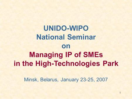 1 UNIDO-WIPO National Seminar on Managing IP of SMEs in the High-Technologies Park Minsk, Belarus, January 23-25, 2007.