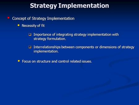 Strategy Implementation  Concept of Strategy Implementation Necessity of fit Necessity of fit Importance of integrating strategy implementation with 