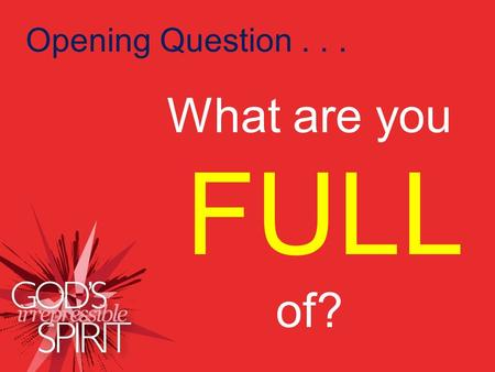 How should we live? What are you FULL of? Opening Question... What are you FULL of?