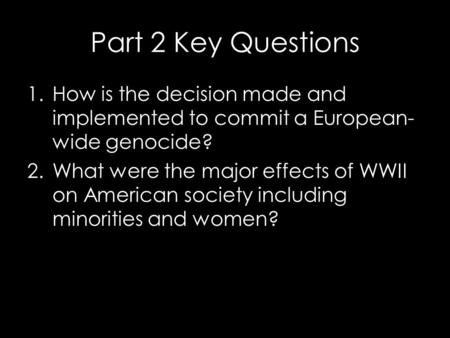 Part 2 Key Questions 1.How is the decision made and implemented to commit a European- wide genocide? 2.What were the major effects of WWII on American.