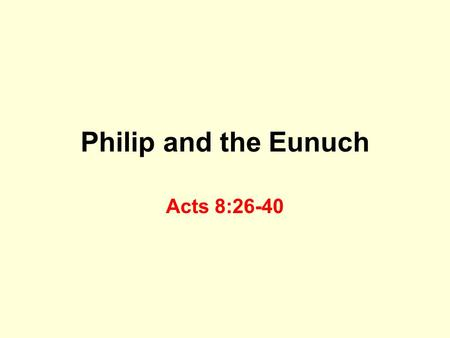 "Philip and the Eunuch Acts 8:26-40. Philip An angel told Philip where to ""go"" Worked miracles in Samaria Acts 6:5-6, 8:6 Philip was successful evangelist."