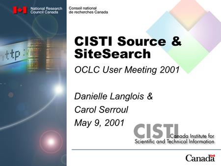 CISTI Source & SiteSearch OCLC User Meeting 2001 Danielle Langlois & Carol Serroul May 9, 2001.