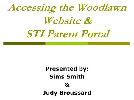 Accessing the Woodlawn Website & STI Parent Portal Presented by: Sims Smith & Judy Broussard.