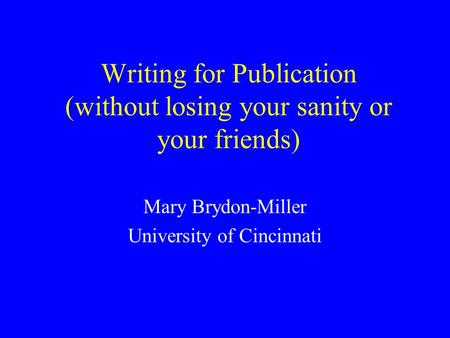 Writing for Publication (without losing your sanity or your friends) Mary Brydon-Miller University of Cincinnati.