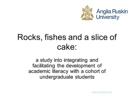 Www.anglia.ac.uk Rocks, fishes and a slice of cake: a study into integrating and facilitating the development of academic literacy with a cohort of undergraduate.