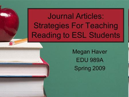 Journal Articles: Strategies For Teaching Reading to ESL Students Megan Haver EDU 989A Spring 2009.