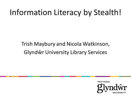 Information Literacy by Stealth! Trish Maybury and Nicola Watkinson, Glyndŵr University Library Services.