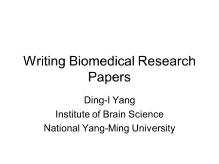 Writing Biomedical <strong>Research</strong> Papers Ding-I Yang Institute of Brain Science National Yang-Ming University.