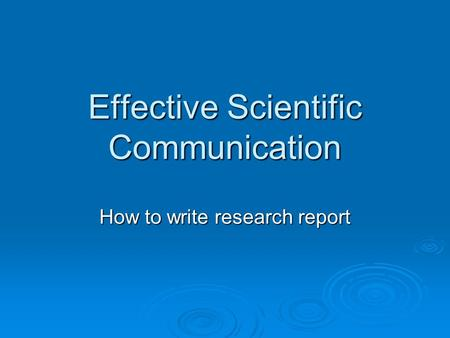 Effective Scientific Communication How to write research report.