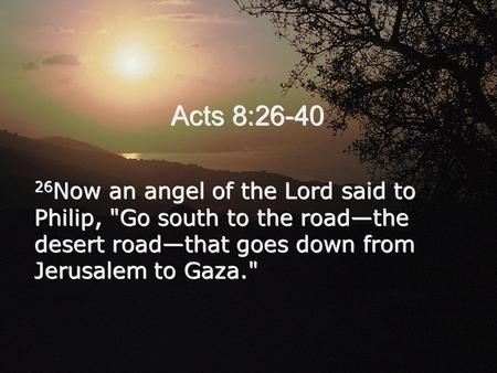 Acts 8:26-40 26Now an angel of the Lord said to Philip, Go south to the road—the desert road—that goes down from Jerusalem to Gaza.