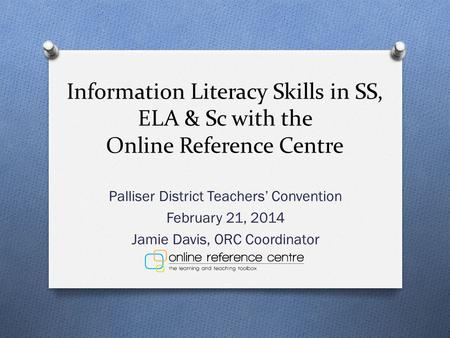 Information Literacy Skills in SS, ELA & Sc with the Online Reference Centre Palliser District Teachers' Convention February 21, 2014 Jamie Davis, ORC.