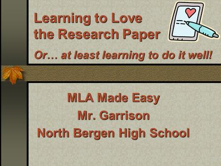 Learning to Love the Research Paper Or … at least learning to do it well! MLA Made Easy Mr. Garrison North Bergen High School.